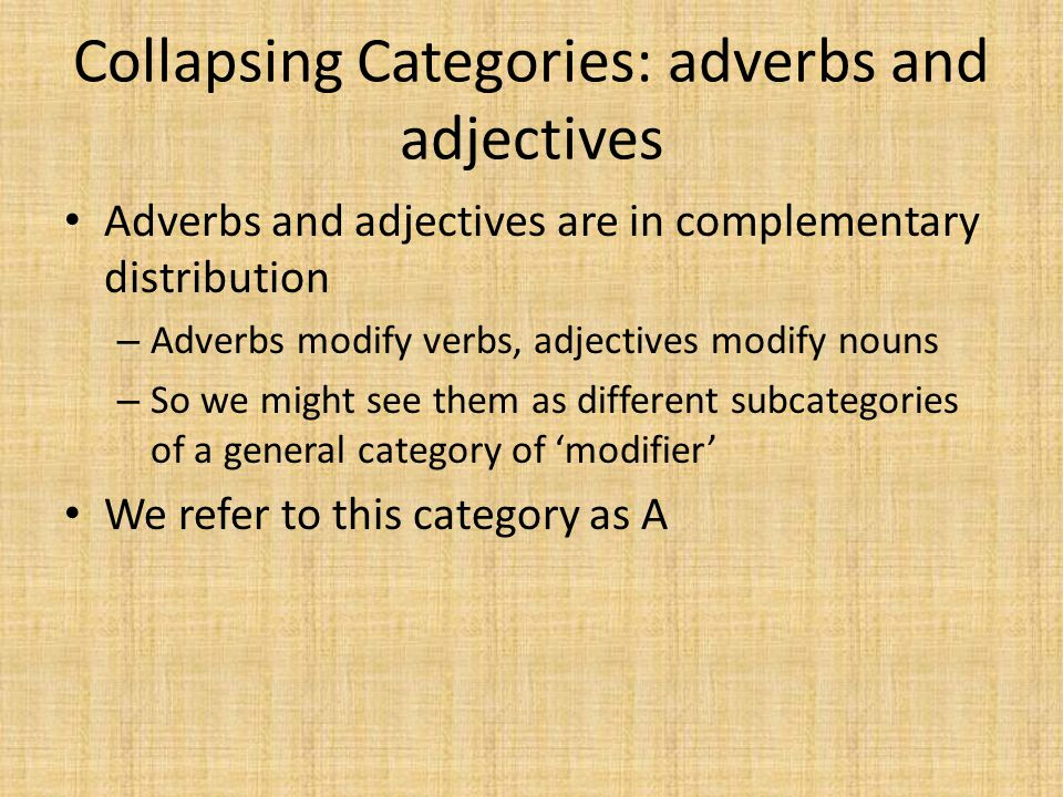 Collapsing Categories: adverbs and adjectives Adverbs and adjectives are in complementary distribution – Adverbs modify verbs, adjectives modify nouns – So we might see them as different subcategories of a general category of 'modifier' We refer to this category as A