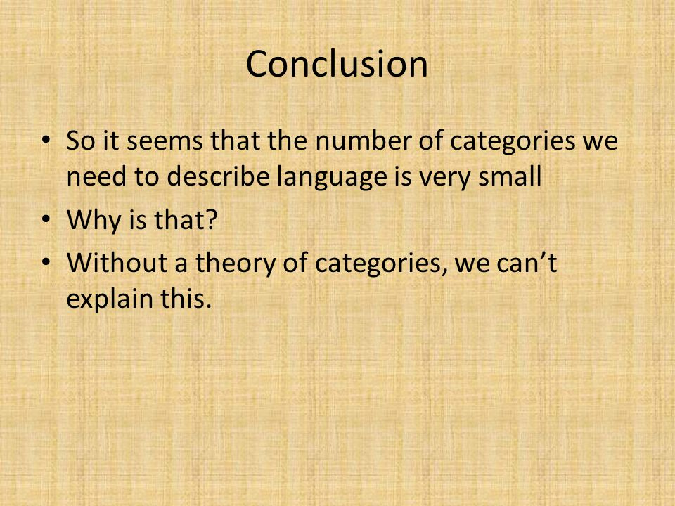 Conclusion So it seems that the number of categories we need to describe language is very small Why is that.