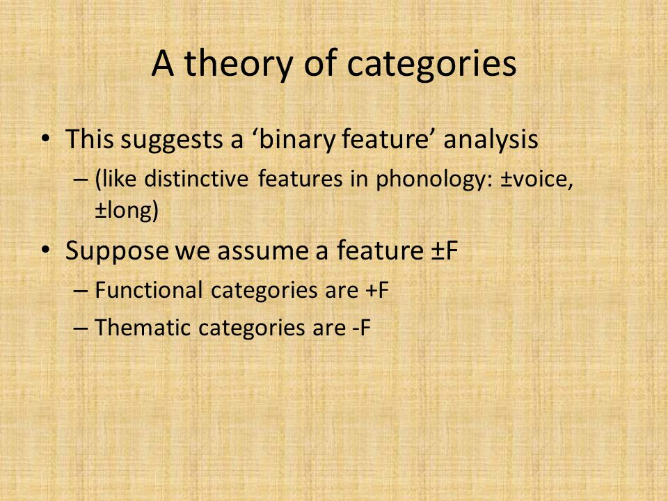 A theory of categories This suggests a 'binary feature' analysis – (like distinctive features in phonology: ±voice, ±long) Suppose we assume a feature ±F – Functional categories are +F – Thematic categories are -F