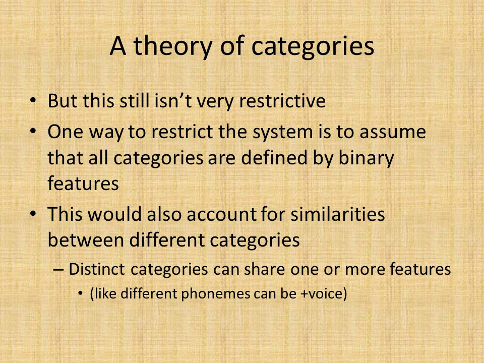 But this still isn't very restrictive One way to restrict the system is to assume that all categories are defined by binary features This would also account for similarities between different categories – Distinct categories can share one or more features (like different phonemes can be +voice)