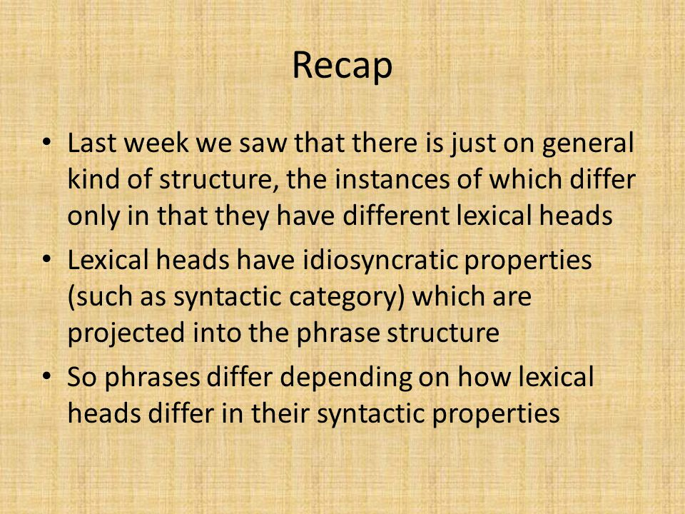 Recap Last week we saw that there is just on general kind of structure, the instances of which differ only in that they have different lexical heads Lexical heads have idiosyncratic properties (such as syntactic category) which are projected into the phrase structure So phrases differ depending on how lexical heads differ in their syntactic properties
