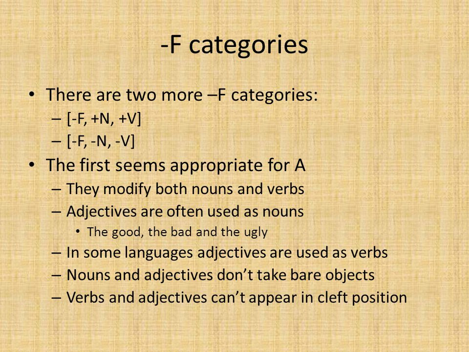 -F categories There are two more –F categories: – [-F, +N, +V] – [-F, -N, -V] The first seems appropriate for A – They modify both nouns and verbs – Adjectives are often used as nouns The good, the bad and the ugly – In some languages adjectives are used as verbs – Nouns and adjectives don't take bare objects – Verbs and adjectives can't appear in cleft position