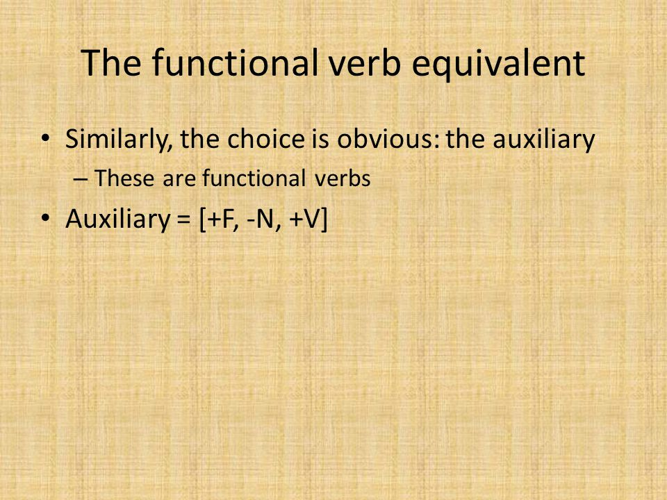 The functional verb equivalent Similarly, the choice is obvious: the auxiliary – These are functional verbs Auxiliary = [+F, -N, +V]