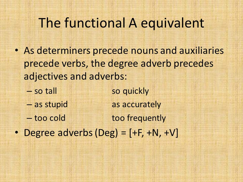 The functional A equivalent As determiners precede nouns and auxiliaries precede verbs, the degree adverb precedes adjectives and adverbs: – so tallso quickly – as stupidas accurately – too coldtoo frequently Degree adverbs (Deg) = [+F, +N, +V]