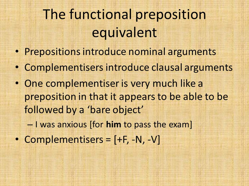 The functional preposition equivalent Prepositions introduce nominal arguments Complementisers introduce clausal arguments One complementiser is very much like a preposition in that it appears to be able to be followed by a 'bare object' – I was anxious [for him to pass the exam] Complementisers = [+F, -N, -V]