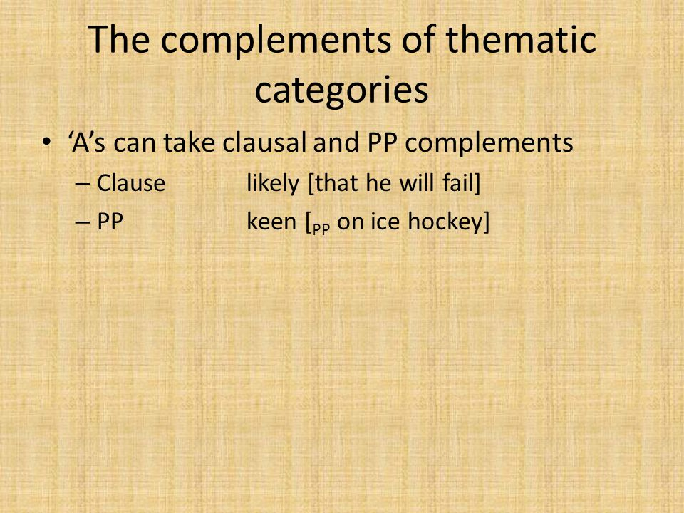 The complements of thematic categories 'A's can take clausal and PP complements – Clauselikely [that he will fail] – PPkeen [ PP on ice hockey]