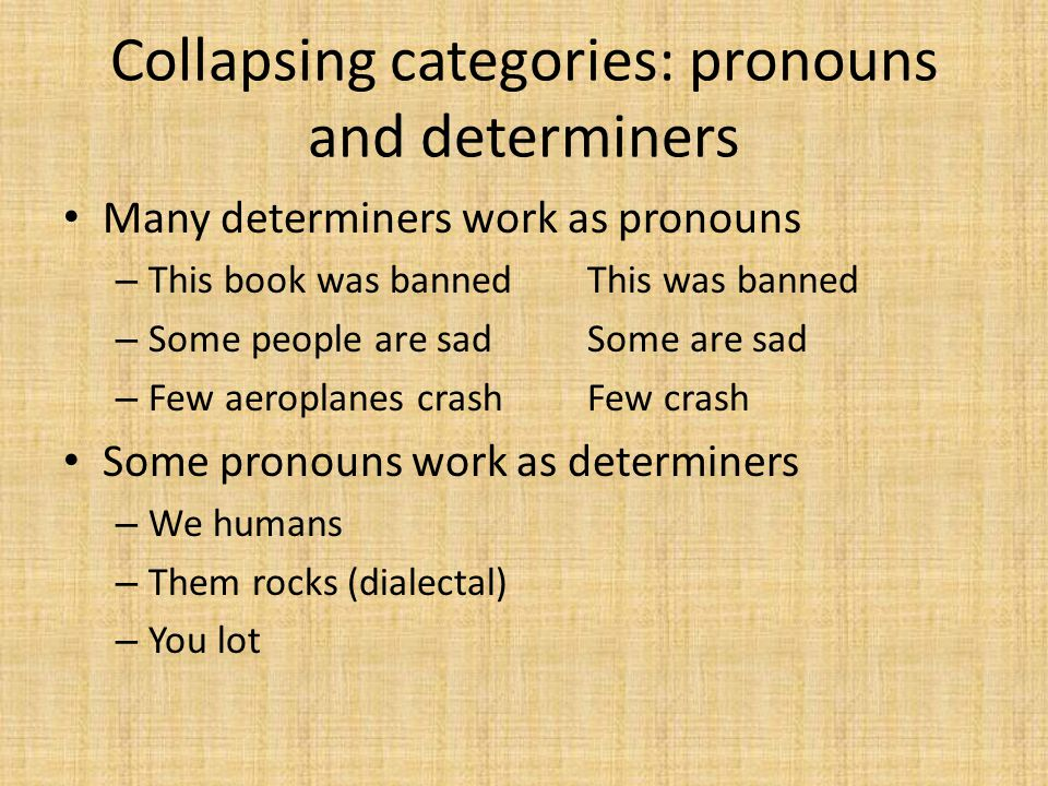 Collapsing categories: pronouns and determiners Many determiners work as pronouns – This book was bannedThis was banned – Some people are sadSome are sad – Few aeroplanes crashFew crash Some pronouns work as determiners – We humans – Them rocks (dialectal) – You lot