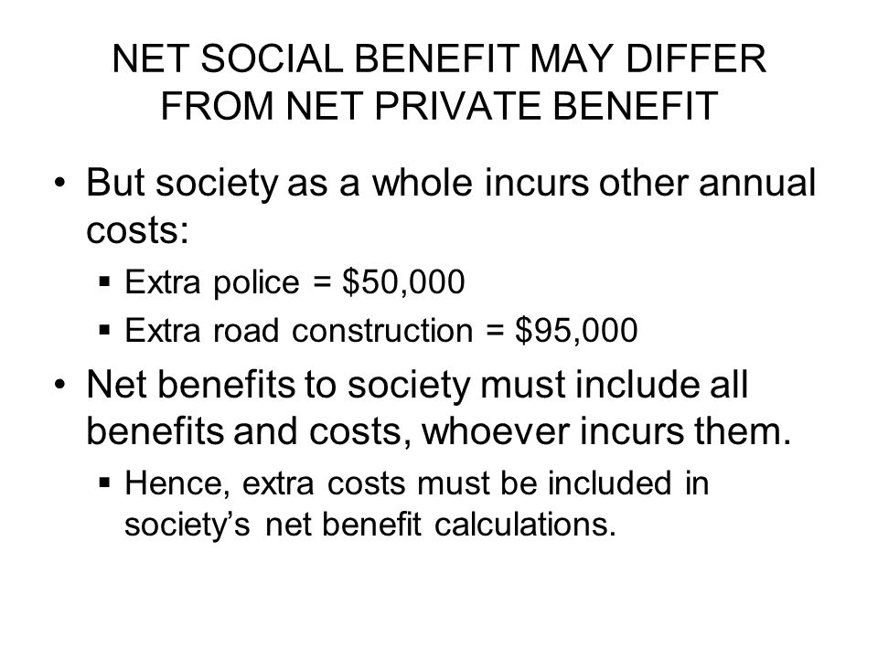 NET SOCIAL BENEFIT MAY DIFFER FROM NET PRIVATE BENEFIT But society as a whole incurs other annual costs:  Extra police = $50,000  Extra road construction = $95,000 Net benefits to society must include all benefits and costs, whoever incurs them.