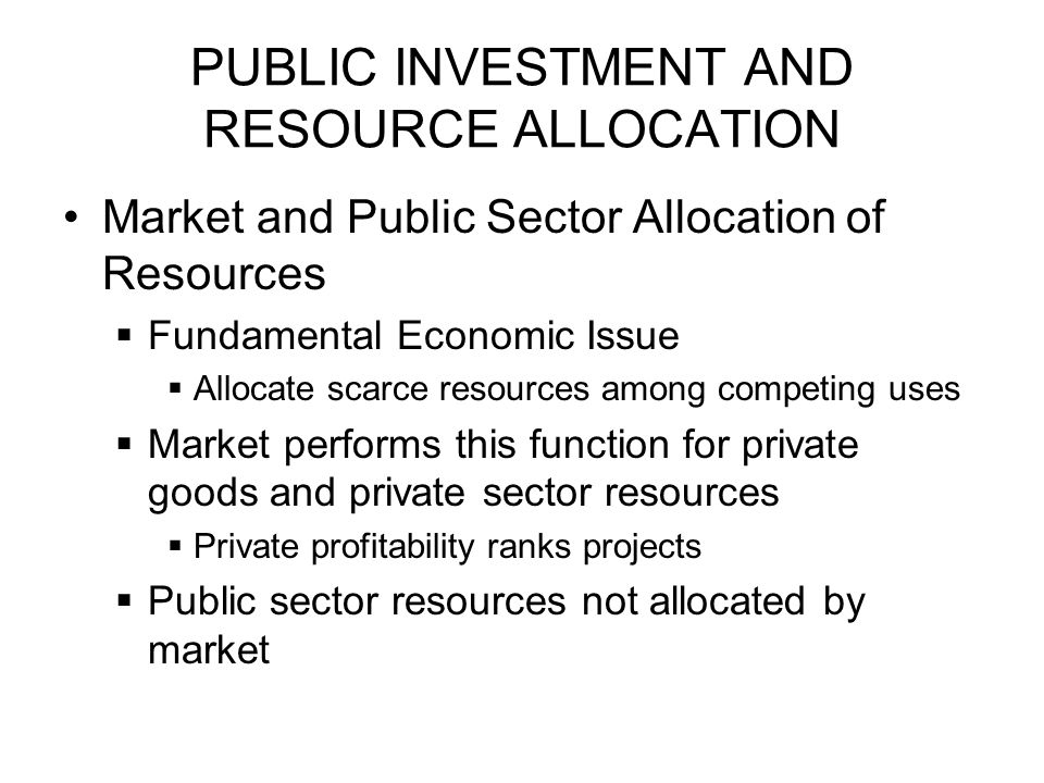 PUBLIC INVESTMENT AND RESOURCE ALLOCATION Market and Public Sector Allocation of Resources  Fundamental Economic Issue  Allocate scarce resources among competing uses  Market performs this function for private goods and private sector resources  Private profitability ranks projects  Public sector resources not allocated by market