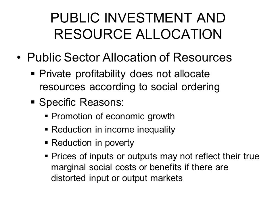 PUBLIC INVESTMENT AND RESOURCE ALLOCATION Public Sector Allocation of Resources  Private profitability does not allocate resources according to social ordering  Specific Reasons:  Promotion of economic growth  Reduction in income inequality  Reduction in poverty  Prices of inputs or outputs may not reflect their true marginal social costs or benefits if there are distorted input or output markets