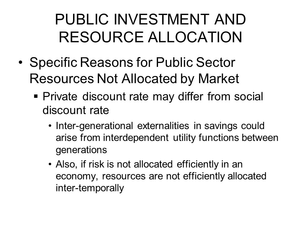 PUBLIC INVESTMENT AND RESOURCE ALLOCATION Specific Reasons for Public Sector Resources Not Allocated by Market  Private discount rate may differ from social discount rate Inter-generational externalities in savings could arise from interdependent utility functions between generations Also, if risk is not allocated efficiently in an economy, resources are not efficiently allocated inter-temporally