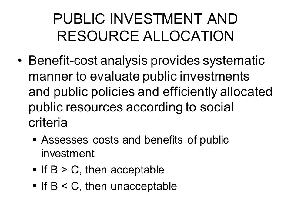 PUBLIC INVESTMENT AND RESOURCE ALLOCATION Benefit-cost analysis provides systematic manner to evaluate public investments and public policies and efficiently allocated public resources according to social criteria  Assesses costs and benefits of public investment  If B > C, then acceptable  If B < C, then unacceptable