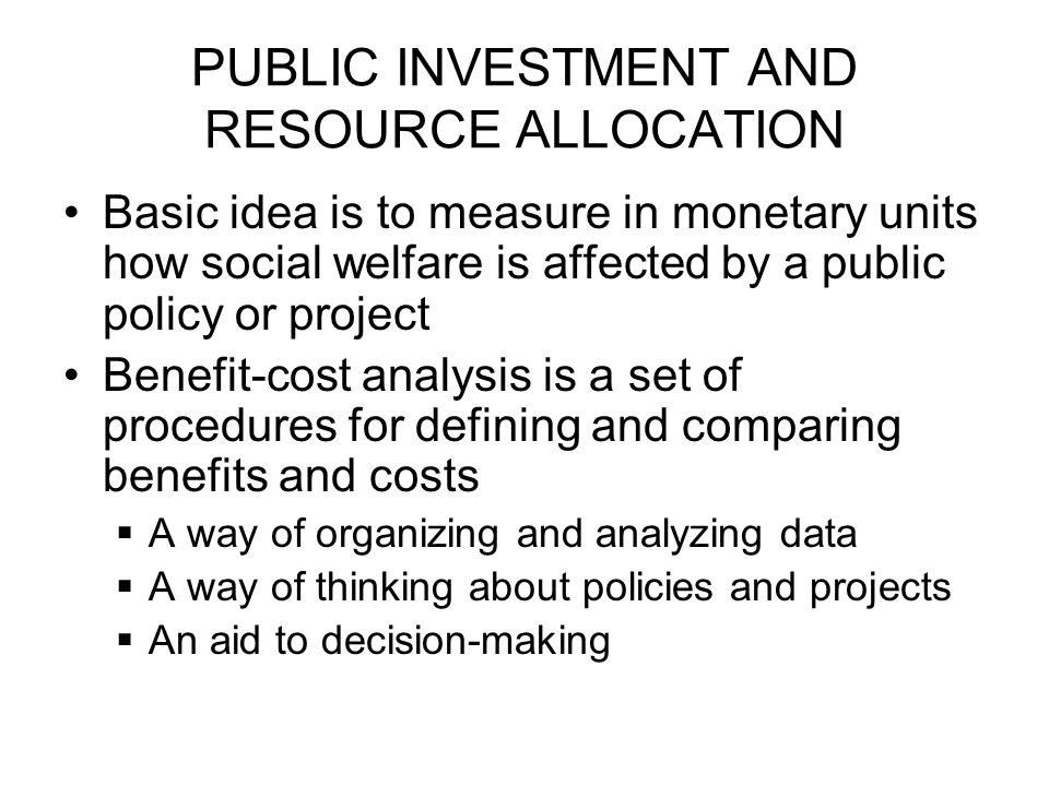 PUBLIC INVESTMENT AND RESOURCE ALLOCATION Basic idea is to measure in monetary units how social welfare is affected by a public policy or project Benefit-cost analysis is a set of procedures for defining and comparing benefits and costs  A way of organizing and analyzing data  A way of thinking about policies and projects  An aid to decision-making