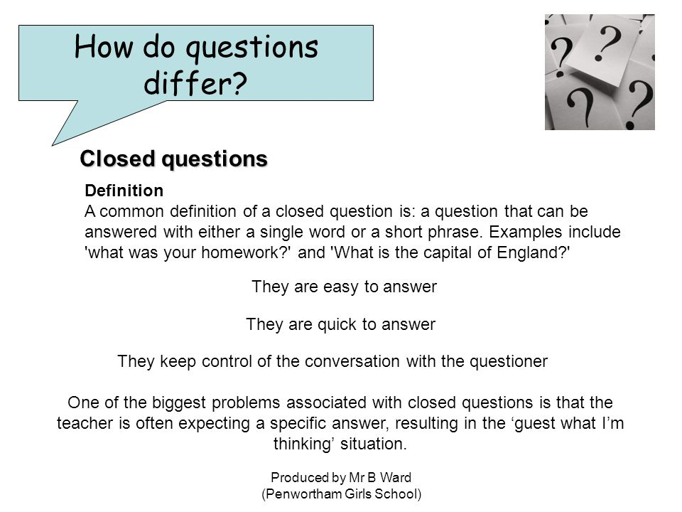 Produced by Mr B Ward (Penwortham Girls School) Closed questions Definition A common definition of a closed question is: a question that can be answered with either a single word or a short phrase.