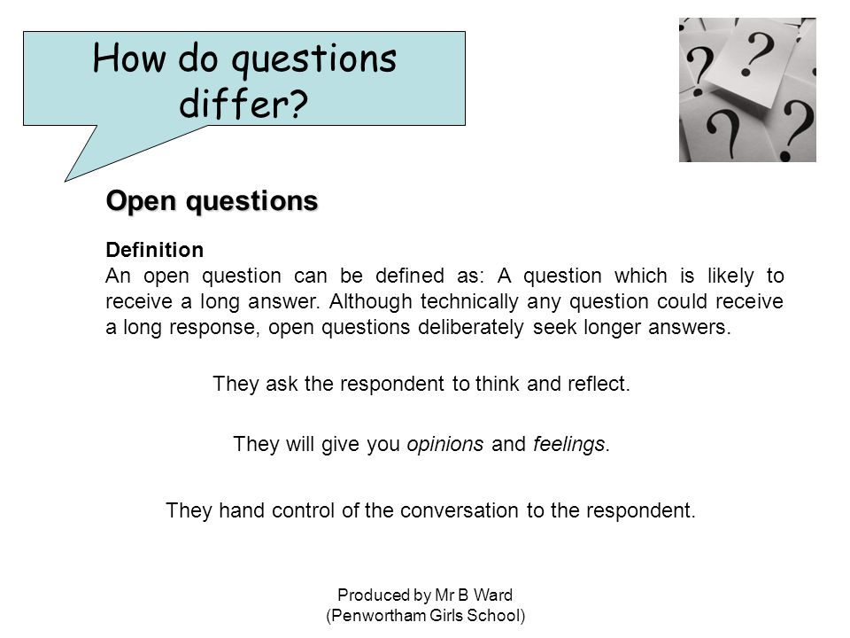 Produced by Mr B Ward (Penwortham Girls School) Open questions Definition An open question can be defined as: A question which is likely to receive a long answer.
