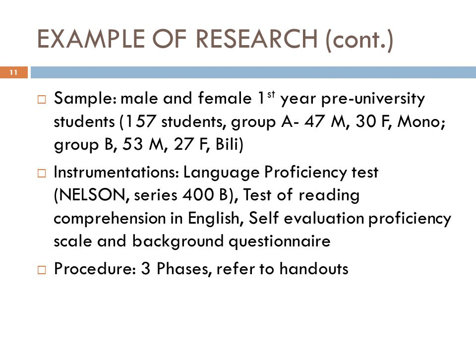 EXAMPLE OF RESEARCH (cont.)  Sample: male and female 1 st year pre-university students (157 students, group A- 47 M, 30 F, Mono; group B, 53 M, 27 F, Bili)  Instrumentations: Language Proficiency test (NELSON, series 400 B), Test of reading comprehension in English, Self evaluation proficiency scale and background questionnaire  Procedure: 3 Phases, refer to handouts 11