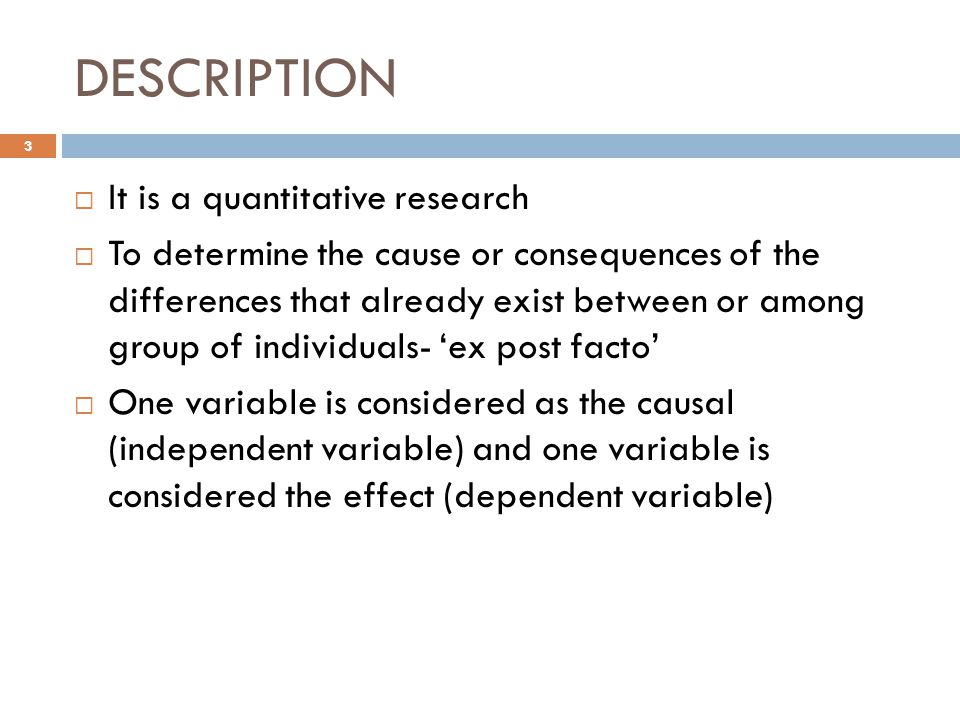DESCRIPTION  It is a quantitative research  To determine the cause or consequences of the differences that already exist between or among group of individuals- 'ex post facto'  One variable is considered as the causal (independent variable) and one variable is considered the effect (dependent variable) 3