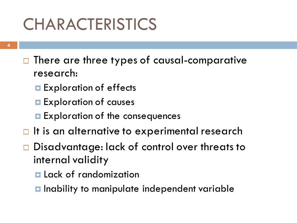 CHARACTERISTICS  There are three types of causal-comparative research:  Exploration of effects  Exploration of causes  Exploration of the consequences  It is an alternative to experimental research  Disadvantage: lack of control over threats to internal validity  Lack of randomization  Inability to manipulate independent variable 4