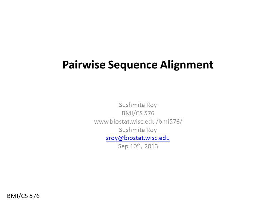 Pairwise Sequence Alignment Sushmita Roy BMI/CS Sushmita Roy Sep 10 th, 2013 BMI/CS 576