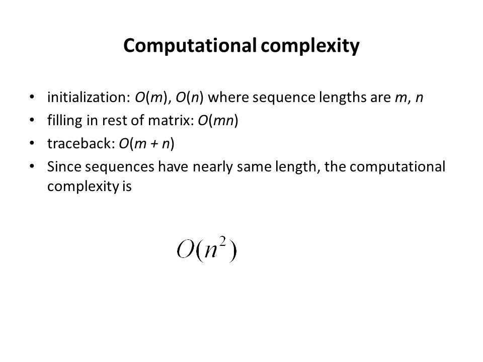 Computational complexity initialization: O(m), O(n) where sequence lengths are m, n filling in rest of matrix: O(mn) traceback: O(m + n) Since sequences have nearly same length, the computational complexity is