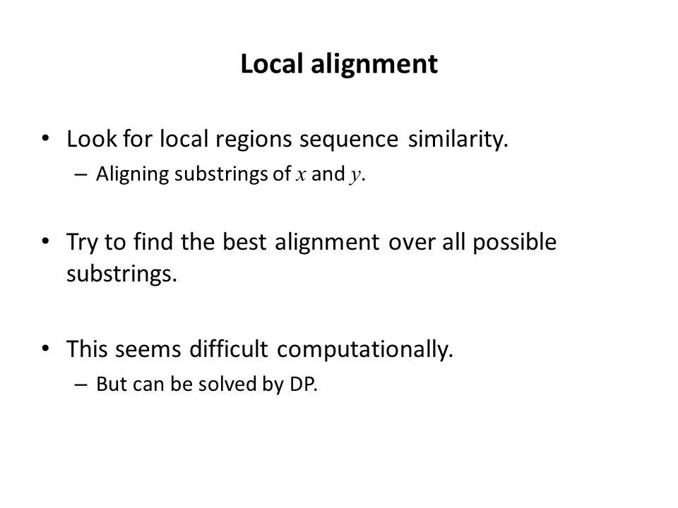Local alignment Look for local regions sequence similarity.