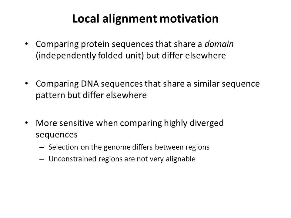 Local alignment motivation Comparing protein sequences that share a domain (independently folded unit) but differ elsewhere Comparing DNA sequences that share a similar sequence pattern but differ elsewhere More sensitive when comparing highly diverged sequences – Selection on the genome differs between regions – Unconstrained regions are not very alignable
