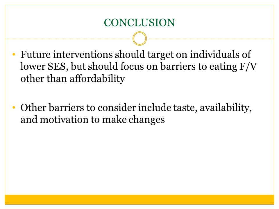 CONCLUSION Future interventions should target on individuals of lower SES, but should focus on barriers to eating F/V other than affordability Other barriers to consider include taste, availability, and motivation to make changes