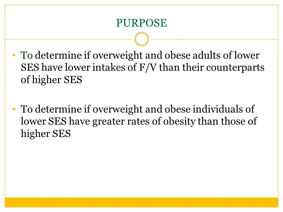 PURPOSE To determine if overweight and obese adults of lower SES have lower intakes of F/V than their counterparts of higher SES To determine if overweight and obese individuals of lower SES have greater rates of obesity than those of higher SES