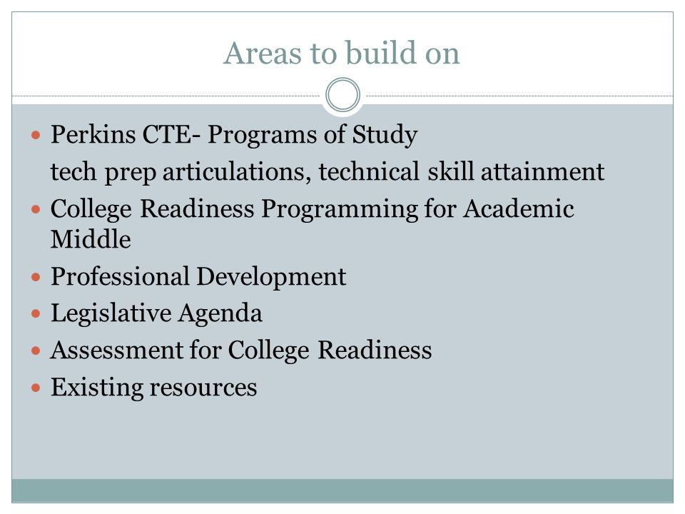 Areas to build on Perkins CTE- Programs of Study tech prep articulations, technical skill attainment College Readiness Programming for Academic Middle Professional Development Legislative Agenda Assessment for College Readiness Existing resources