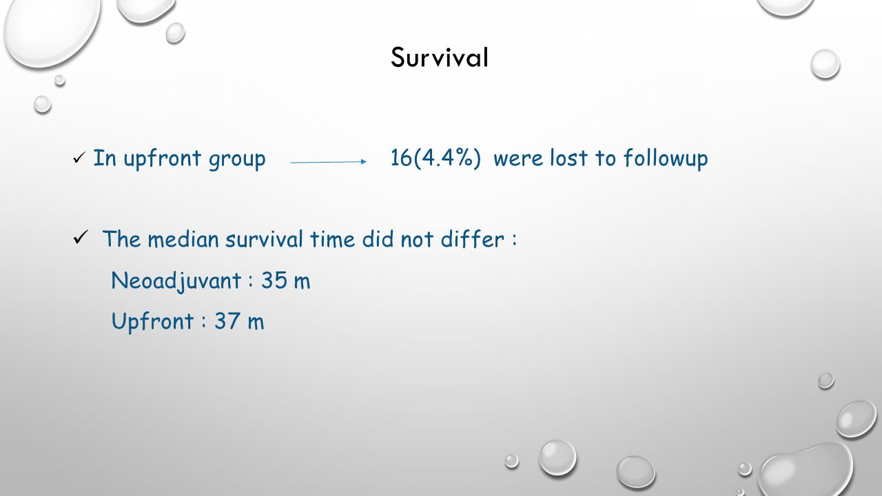 Survival In upfront group 16(4.4%) were lost to followup The median survival time did not differ : Neoadjuvant : 35 m Upfront : 37 m