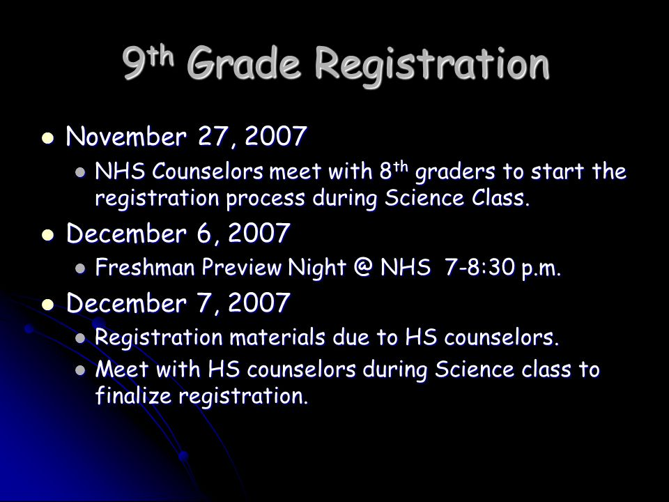 9 th Grade Registration November 27, 2007 November 27, 2007 NHS Counselors meet with 8 th graders to start the registration process during Science Class.