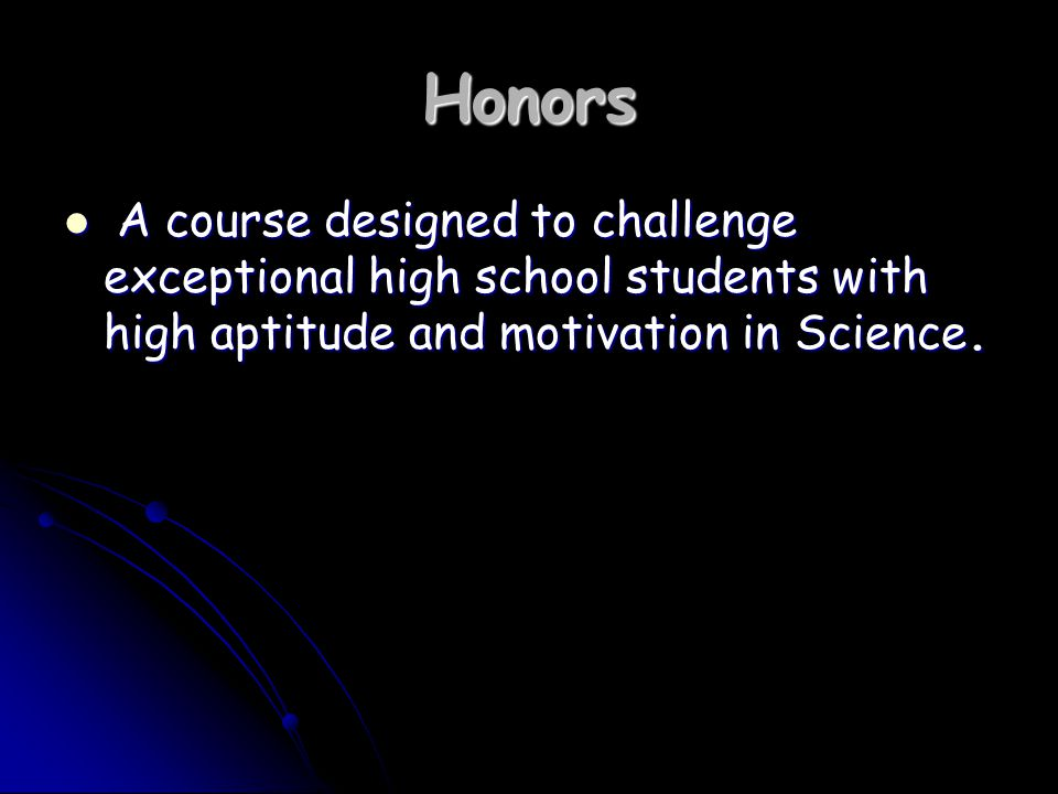 Honors A course designed to challenge exceptional high school students with high aptitude and motivation in Science.