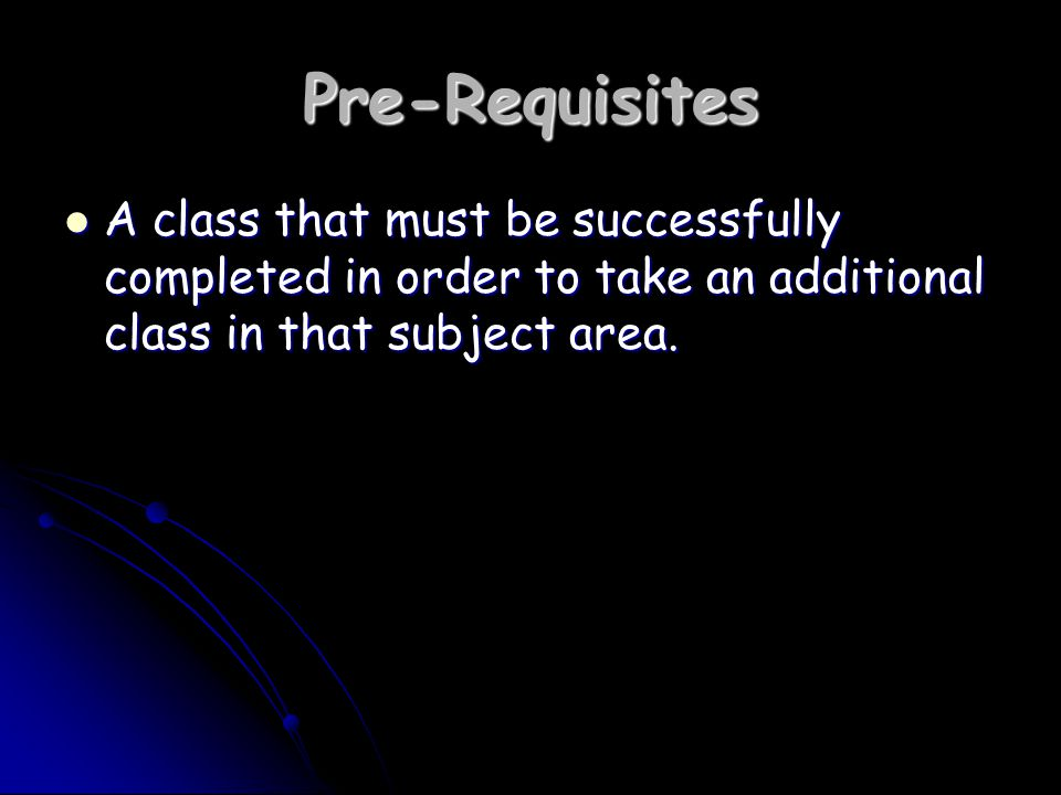 Pre-Requisites A class that must be successfully completed in order to take an additional class in that subject area.