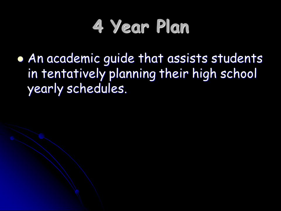 4 Year Plan An academic guide that assists students in tentatively planning their high school yearly schedules.