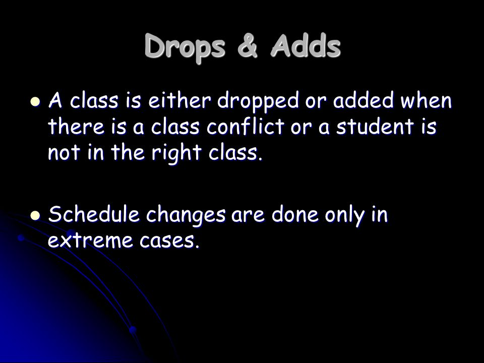 Drops & Adds A class is either dropped or added when there is a class conflict or a student is not in the right class.