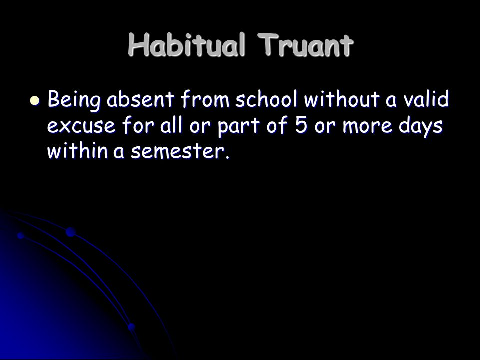 Habitual Truant Being absent from school without a valid excuse for all or part of 5 or more days within a semester.