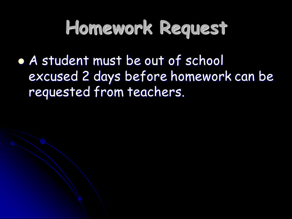 Homework Request A student must be out of school excused 2 days before homework can be requested from teachers.