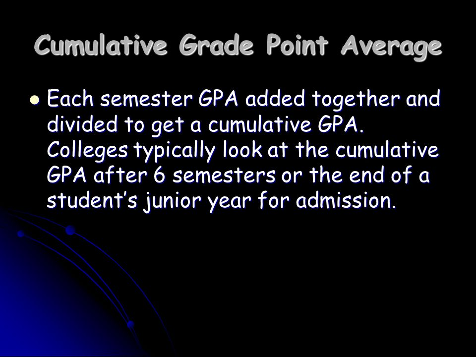 Cumulative Grade Point Average Each semester GPA added together and divided to get a cumulative GPA.