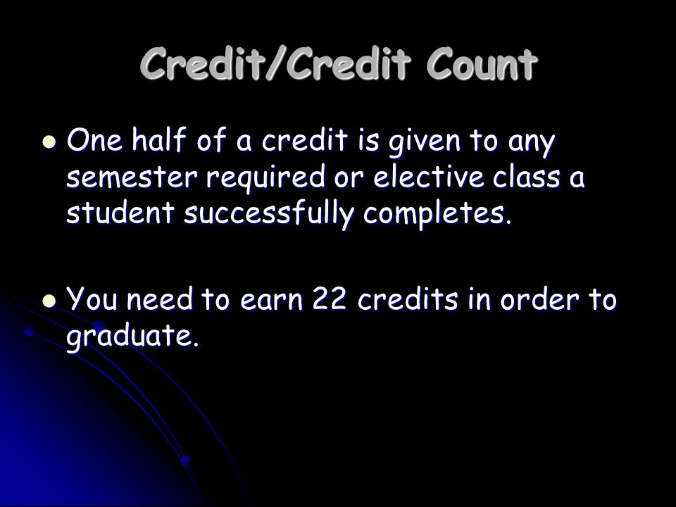 Credit/Credit Count One half of a credit is given to any semester required or elective class a student successfully completes.