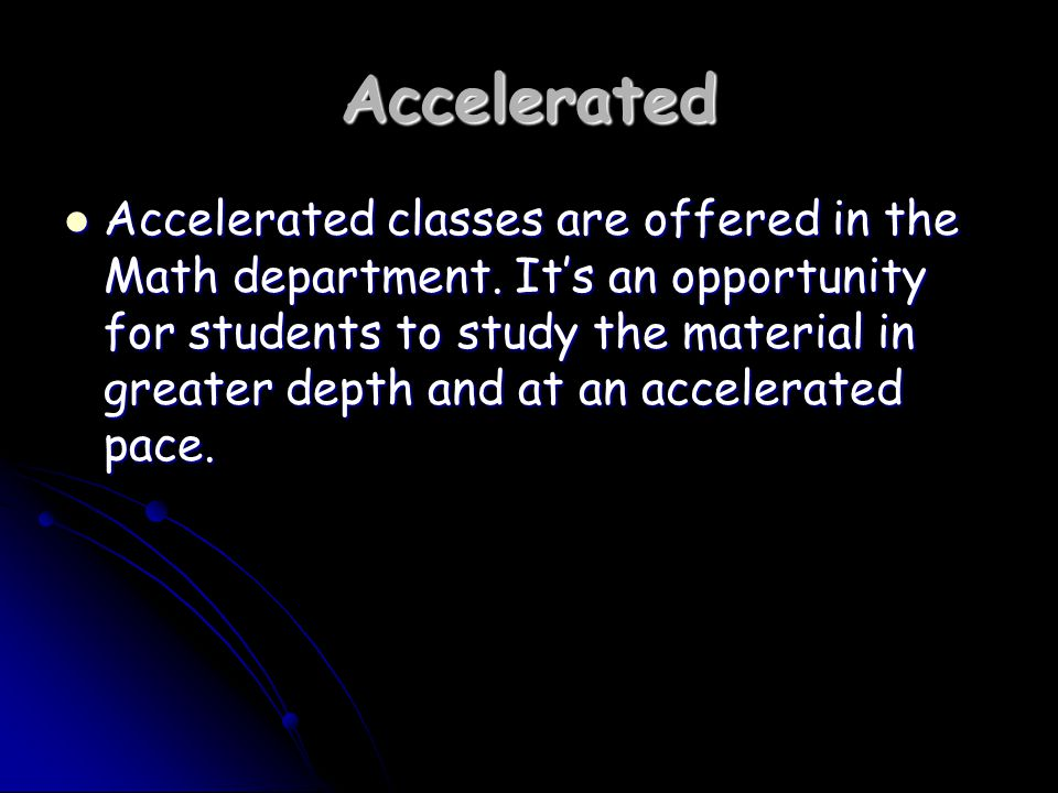 Accelerated Accelerated classes are offered in the Math department.