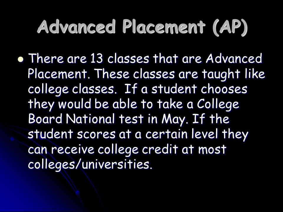 Advanced Placement (AP) There are 13 classes that are Advanced Placement.