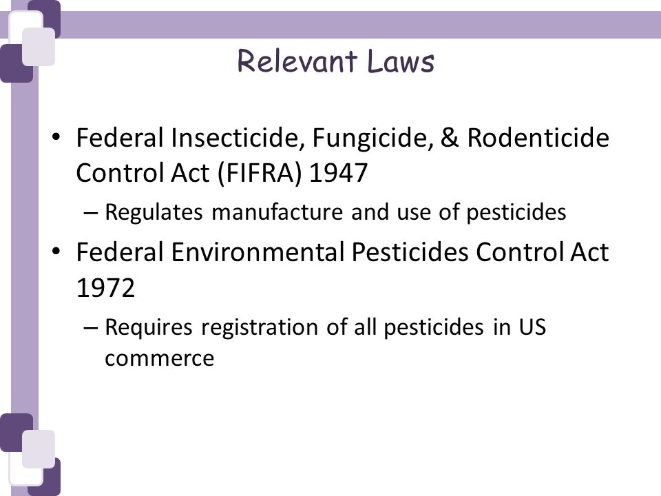 Relevant Laws Federal Insecticide, Fungicide, & Rodenticide Control Act (FIFRA) 1947 – Regulates manufacture and use of pesticides Federal Environmental Pesticides Control Act 1972 – Requires registration of all pesticides in US commerce