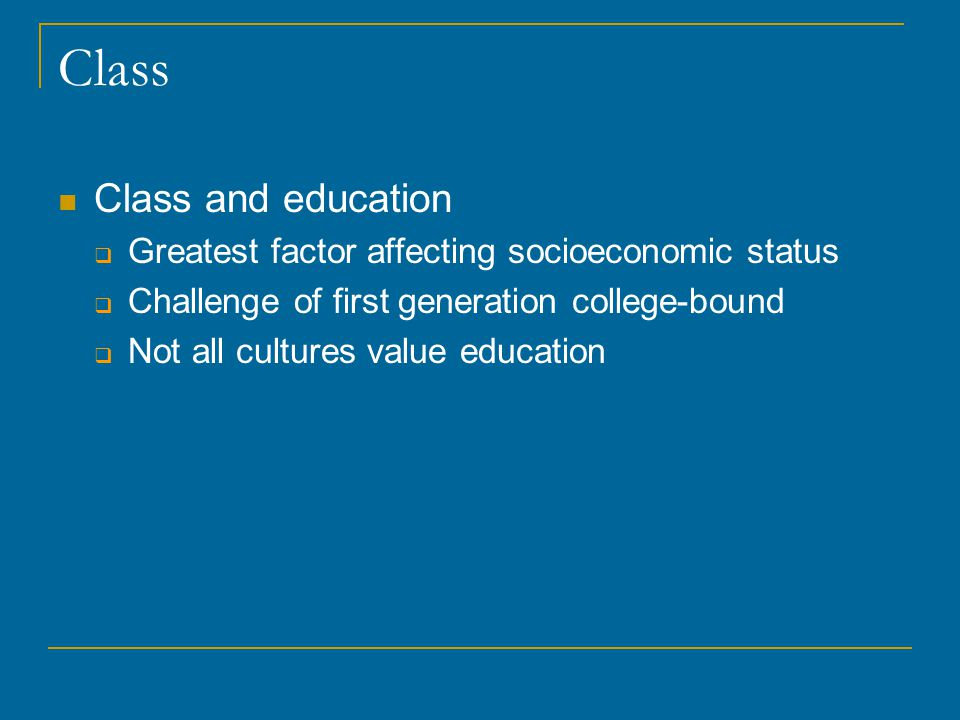 Class Class and education  Greatest factor affecting socioeconomic status  Challenge of first generation college-bound  Not all cultures value education