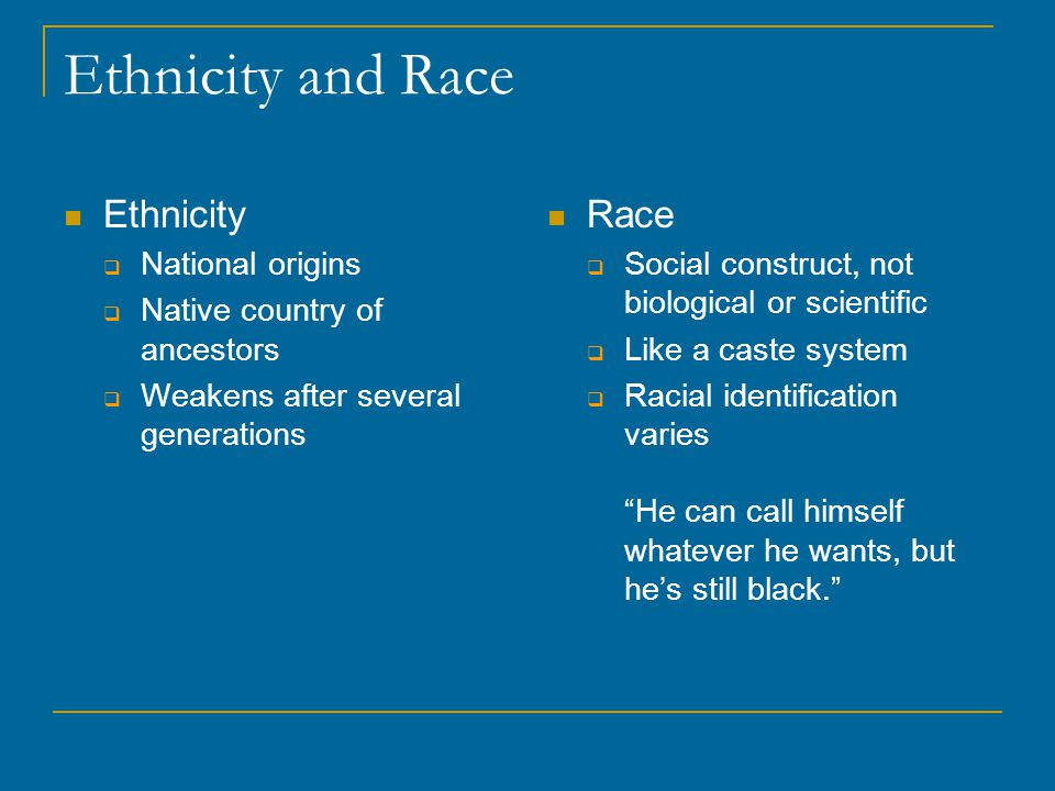 Ethnicity and Race Ethnicity  National origins  Native country of ancestors  Weakens after several generations Race  Social construct, not biological or scientific  Like a caste system  Racial identification varies He can call himself whatever he wants, but he's still black.