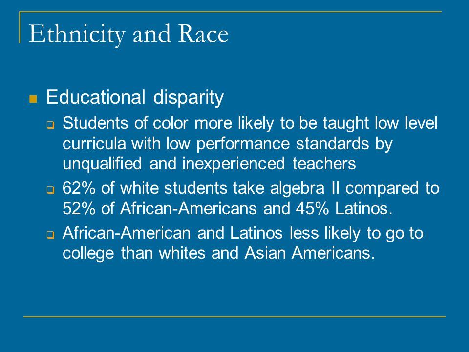 Ethnicity and Race Educational disparity  Students of color more likely to be taught low level curricula with low performance standards by unqualified and inexperienced teachers  62% of white students take algebra II compared to 52% of African-Americans and 45% Latinos.