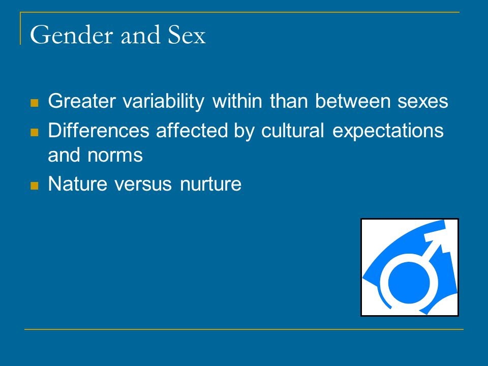 Gender and Sex Greater variability within than between sexes Differences affected by cultural expectations and norms Nature versus nurture