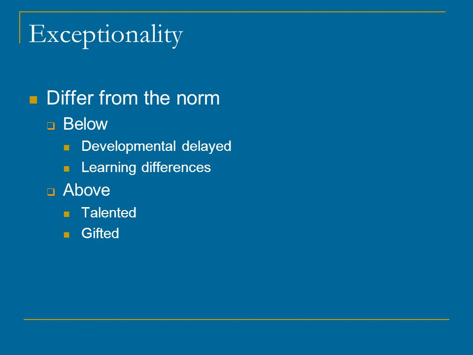 Exceptionality Differ from the norm  Below Developmental delayed Learning differences  Above Talented Gifted