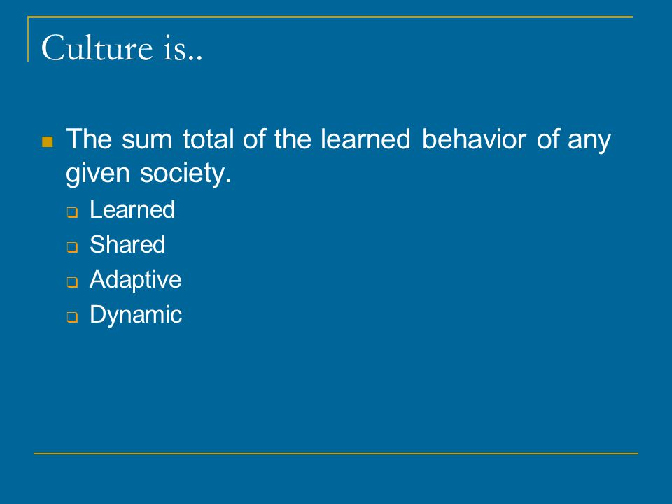 Culture is.. The sum total of the learned behavior of any given society.