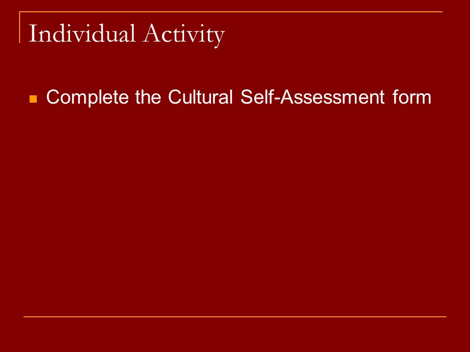 Individual Activity Complete the Cultural Self-Assessment form