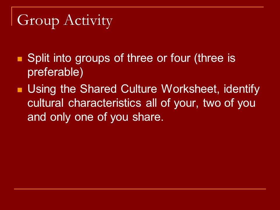 Group Activity Split into groups of three or four (three is preferable) Using the Shared Culture Worksheet, identify cultural characteristics all of your, two of you and only one of you share.